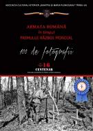 Afiș ARMATA ROMÂNĂ ÎN TIMPUL PRIMULUI RĂZBOI MONDIAL. 100 DE FOTOGRAFII